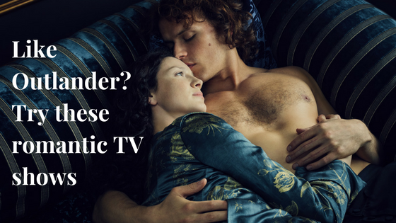 Like Outlander Try these romantic TV shows.